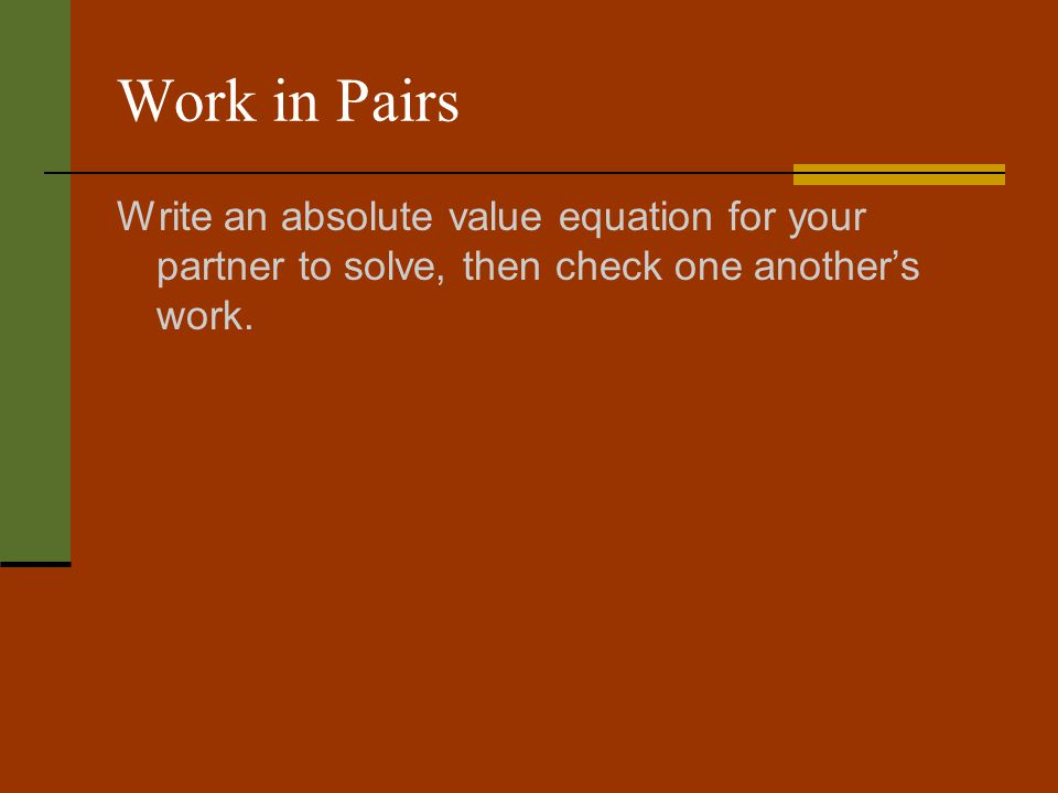 Work in Pairs Write an absolute value equation for your partner to solve, then check one anothers work.