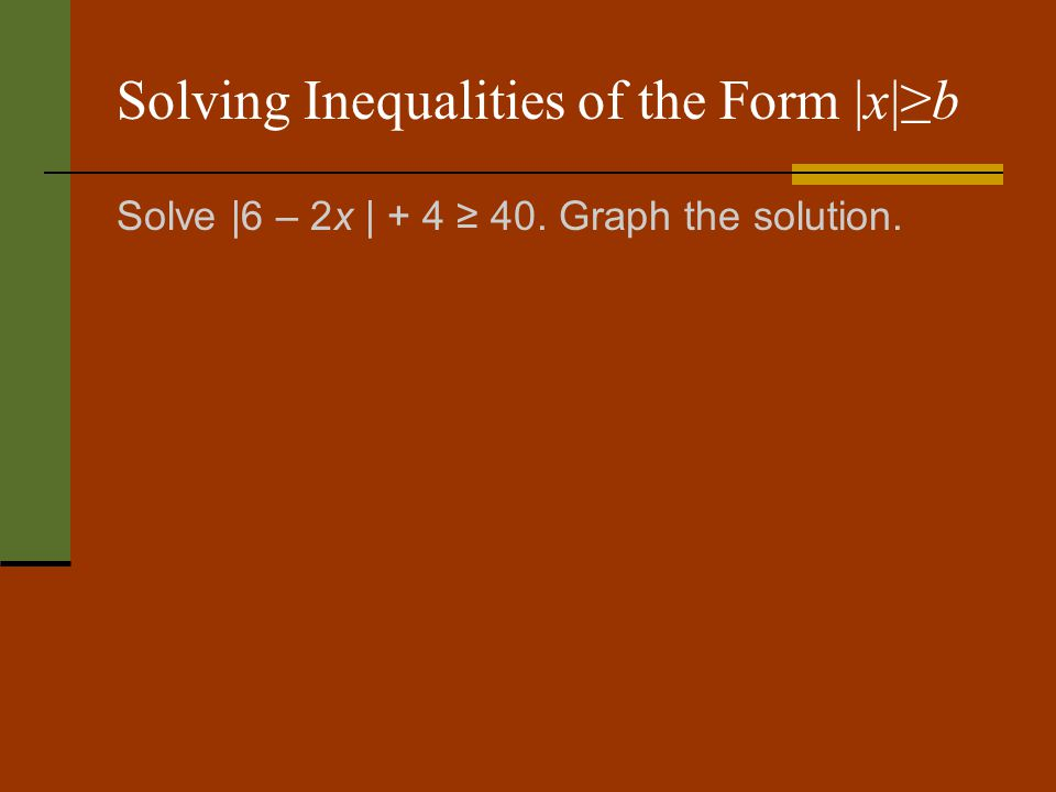 Solving Inequalities of the Form |x|b Solve |6 – 2x | + 4 40. Graph the solution.