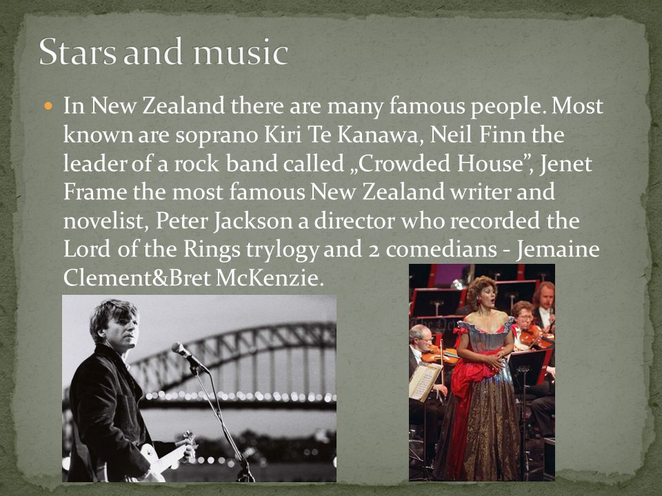In New Zealand there are many famous people. Most known are soprano Kiri Te Kanawa, Neil Finn the leader of a rock band called Crowded House, Jenet Fr