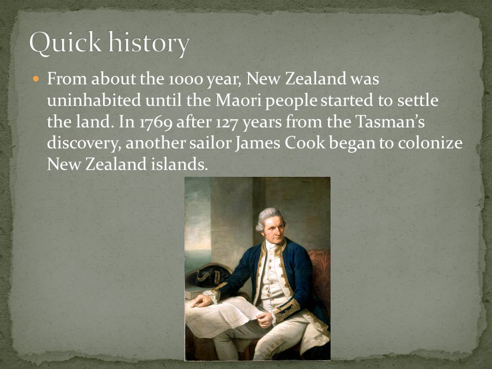 From about the 1000 year, New Zealand was uninhabited until the Maori people started to settle the land. In 1769 after 127 years from the Tasmans disc