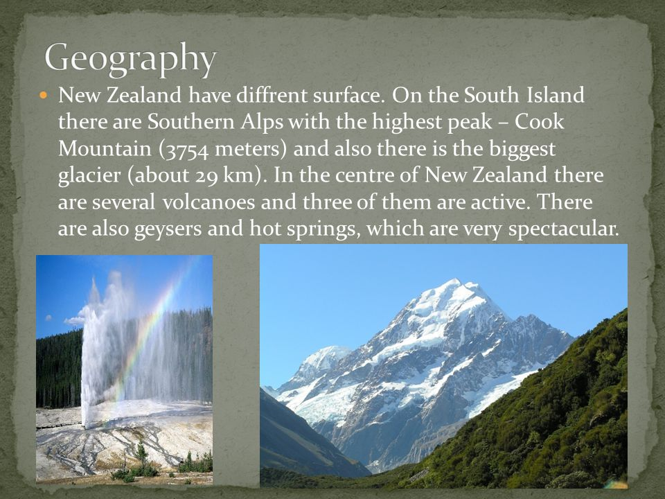 New Zealand have diffrent surface. On the South Island there are Southern Alps with the highest peak – Cook Mountain (3754 meters) and also there is t