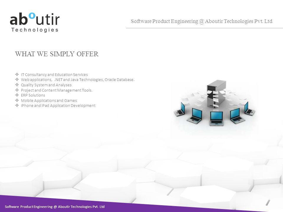 WHAT WE SIMPLY OFFER Software Product Engineering @ Aboutir Technologies Pvt. Ltd IT Consultancy and Education Services Web applications,.NET and Java