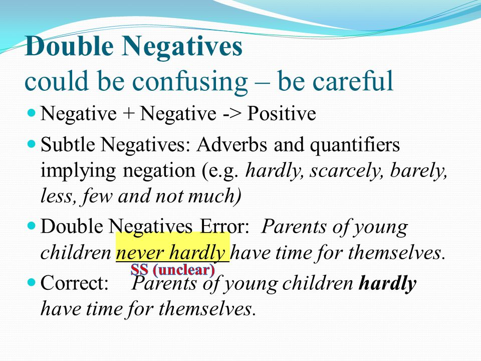 Double Negatives could be confusing – be careful Negative + Negative -> Positive Subtle Negatives: Adverbs and quantifiers implying negation (e.g. har