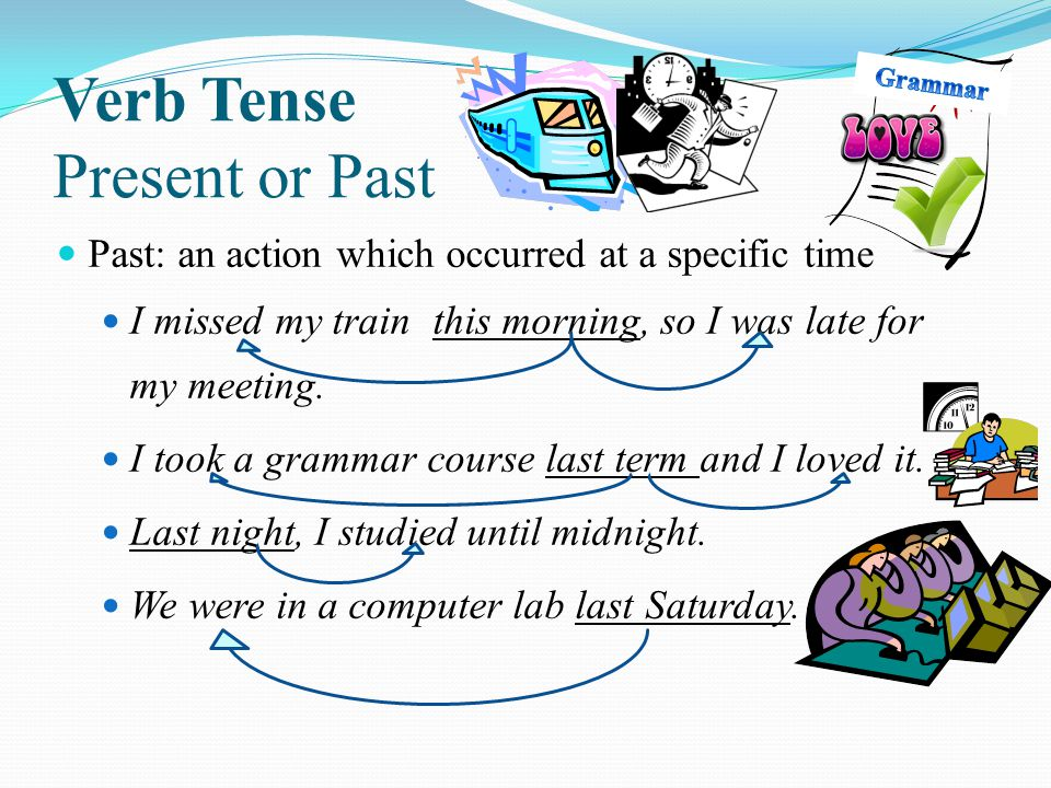 Past: an action which occurred at a specific time I missed my train this morning, so I was late for my meeting. I took a grammar course last term and
