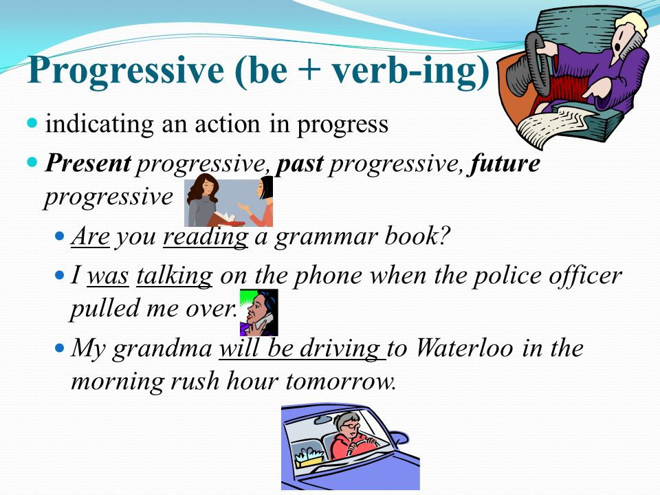 indicating an action in progress Present progressive, past progressive, future progressive Are you reading a grammar book? I was talking on the phone