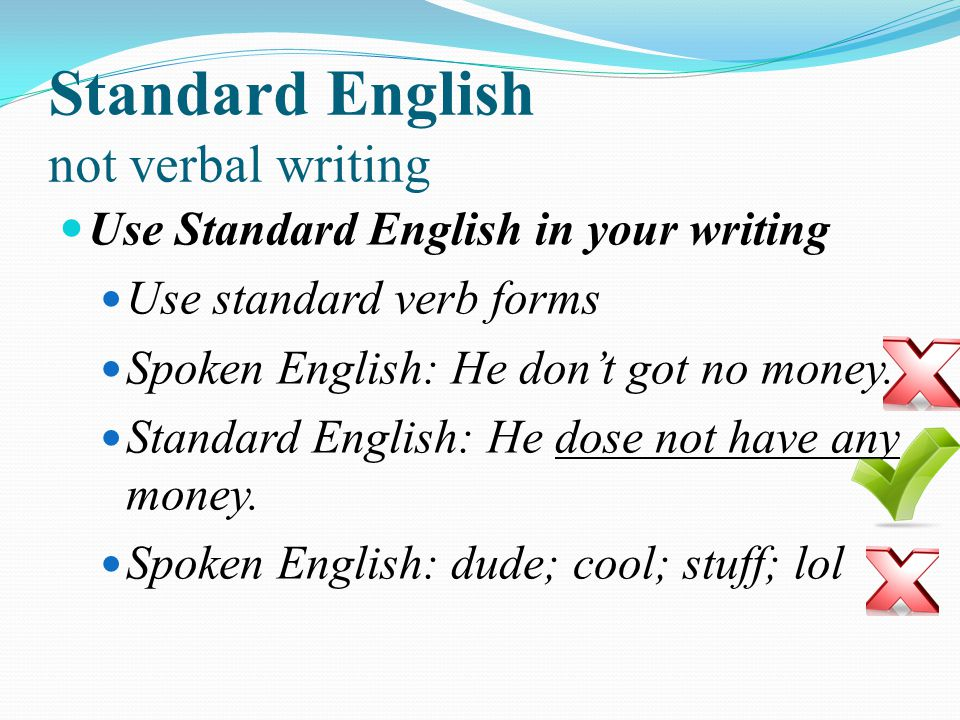 Use Standard English in your writing Use standard verb forms Spoken English: He dont got no money. Standard English: He dose not have any money. Spoke