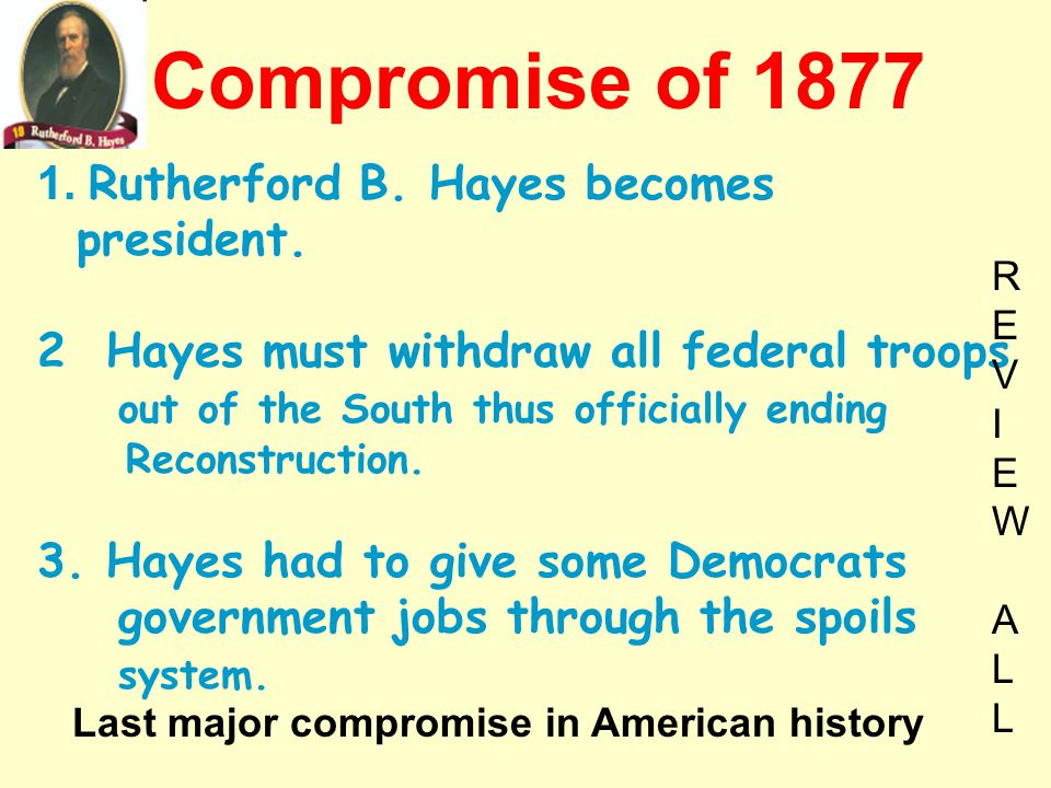 1. Rutherford B. Hayes becomes president. 2 Hayes must withdraw all federal troops out of the South thus officially ending Reconstruction. 3. Hayes ha
