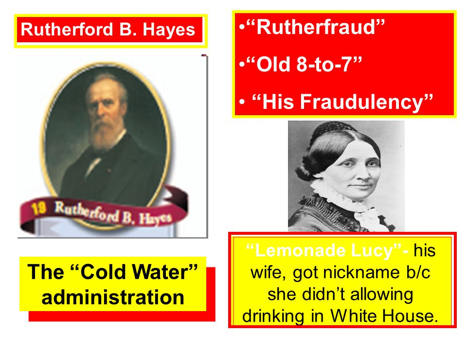 Lemonade Lucy- his wife, got nickname b/c she didnt allowing drinking in White House. Rutherford B. Hayes Rutherfraud Old 8-to-7 His Fraudulency The C