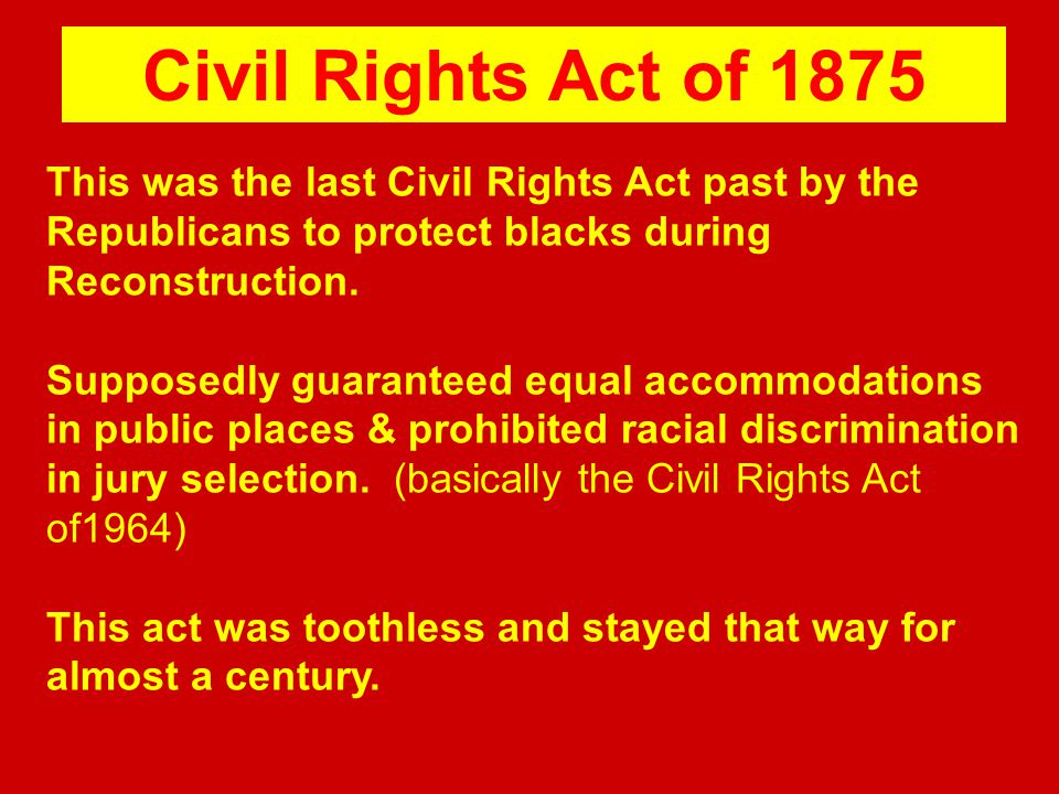This was the last Civil Rights Act past by the Republicans to protect blacks during Reconstruction. Supposedly guaranteed equal accommodations in publ