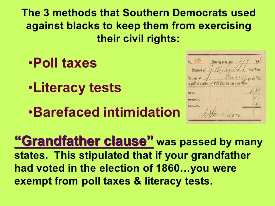 The 3 methods that Southern Democrats used against blacks to keep them from exercising their civil rights: Poll taxes Literacy tests Barefaced intimid
