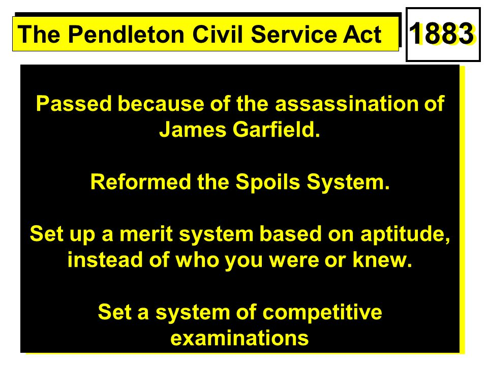 Passed because of the assassination of James Garfield. Reformed the Spoils System. Set up a merit system based on aptitude, instead of who you were or