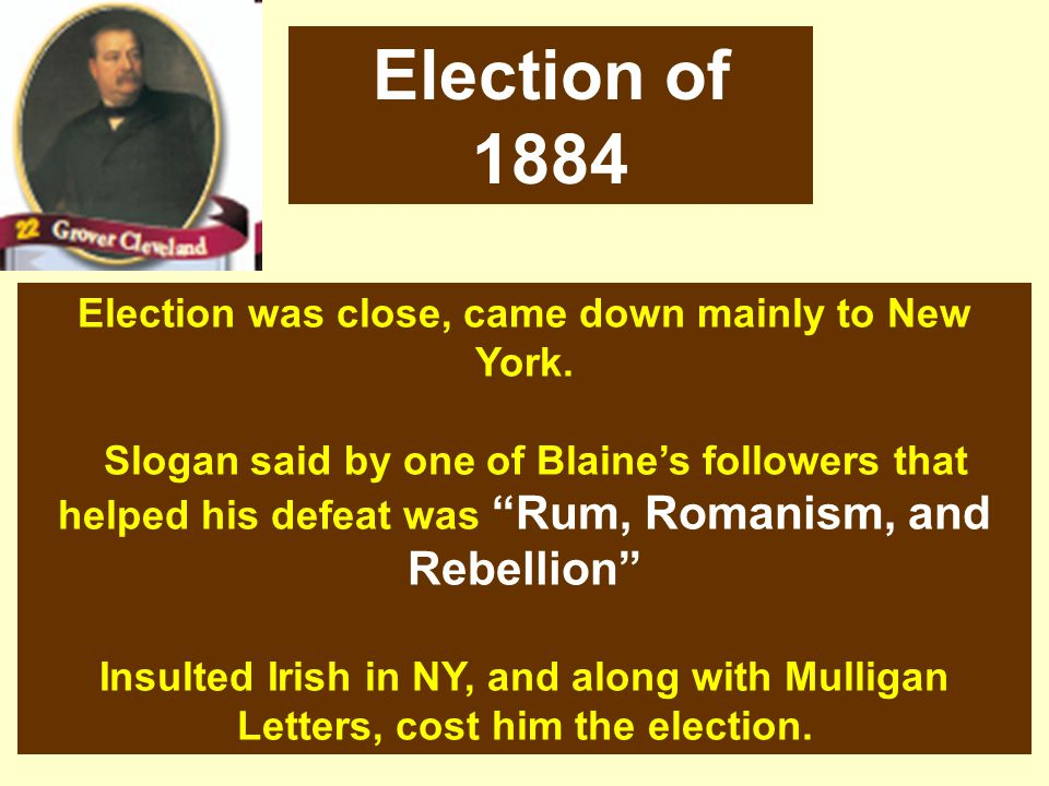 Election was close, came down mainly to New York. Slogan said by one of Blaines followers that helped his defeat was Rum, Romanism, and Rebellion Insu