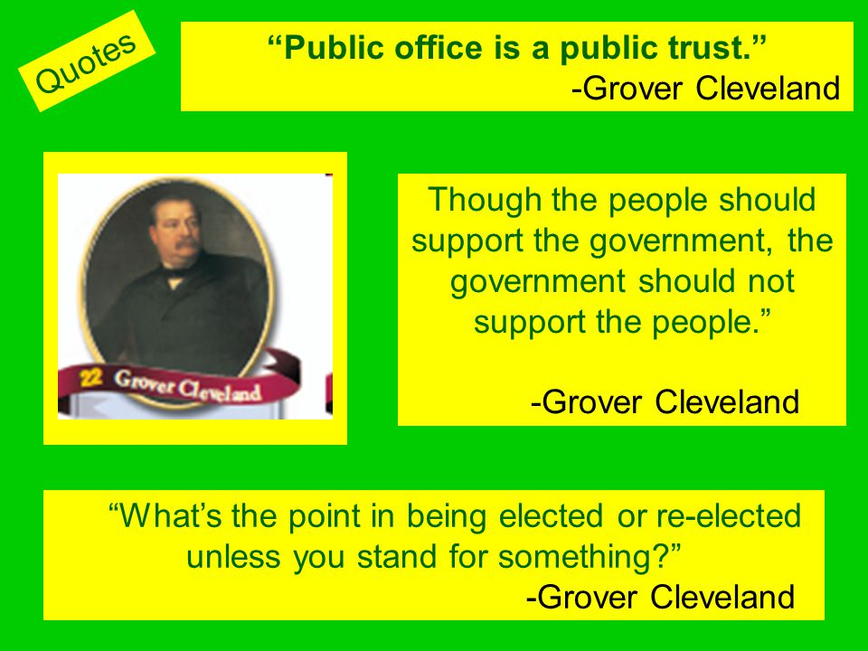 Though the people should support the government, the government should not support the people. -Grover Cleveland Whats the point in being elected or r