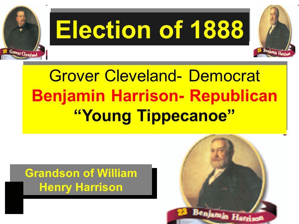 Grover Cleveland- Democrat Benjamin Harrison- Republican Young Tippecanoe Grover Cleveland- Democrat Benjamin Harrison- Republican Young Tippecanoe Election of 1888 Grandson of William Henry Harrison