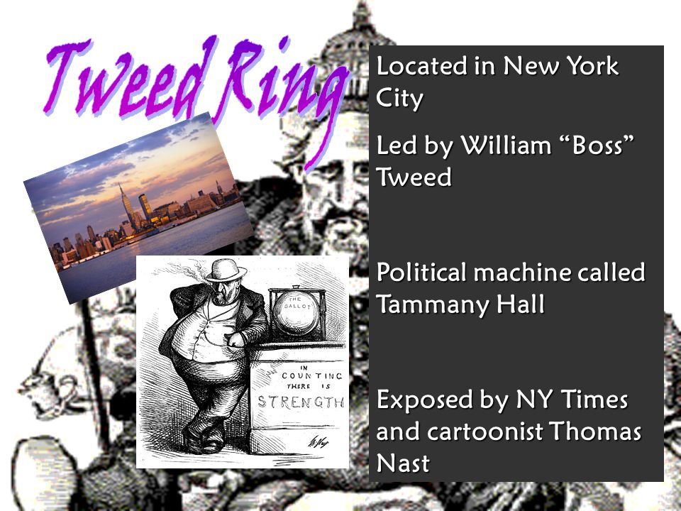 Located in New York City Led by William Boss Tweed Political machine called Tammany Hall Exposed by NY Times and cartoonist Thomas Nast