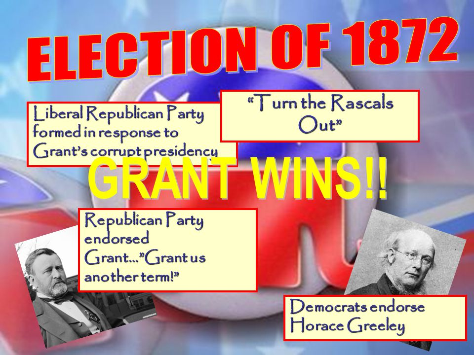 Liberal Republican Party formed in response to Grants corrupt presidency Turn the Rascals Out Republican Party endorsed Grant…Grant us another term! D