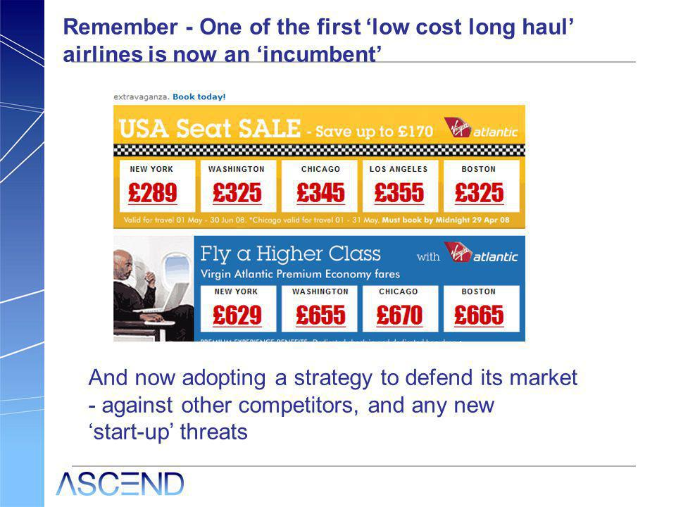 Remember - One of the first low cost long haul airlines is now an incumbent And now adopting a strategy to defend its market - against other competito