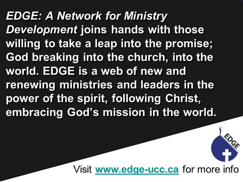 Visit www.edge-ucc.ca for more infowww.edge-ucc.ca EDGE: A Network for Ministry Development joins hands with those willing to take a leap into the promise; God breaking into the church, into the world.