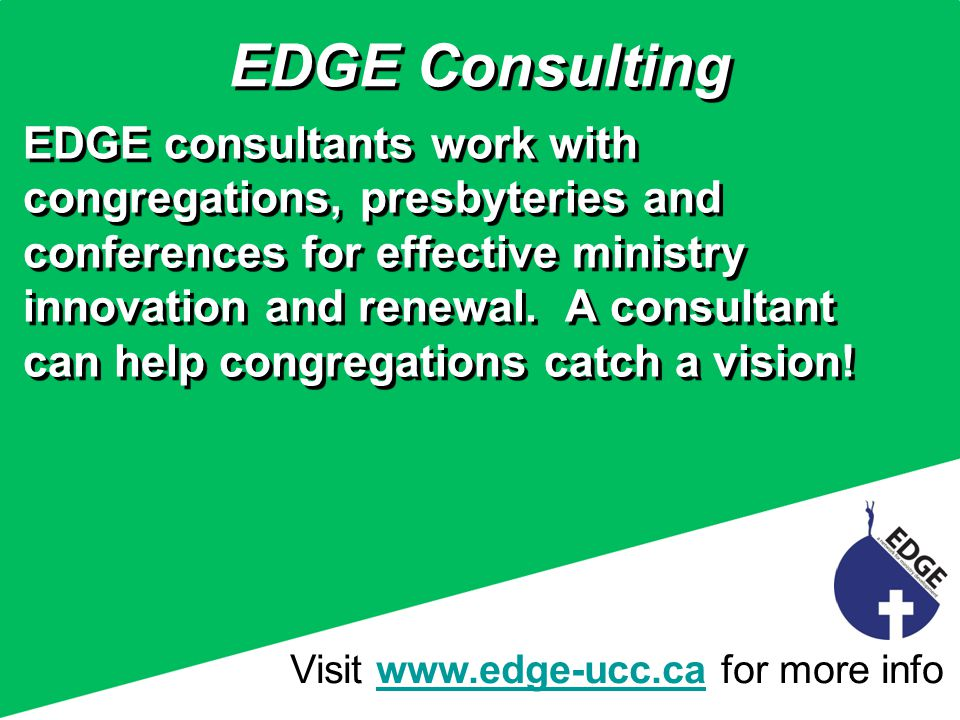 Visit www.edge-ucc.ca for more infowww.edge-ucc.ca EDGE Consulting EDGE consultants work with congregations, presbyteries and conferences for effective ministry innovation and renewal.