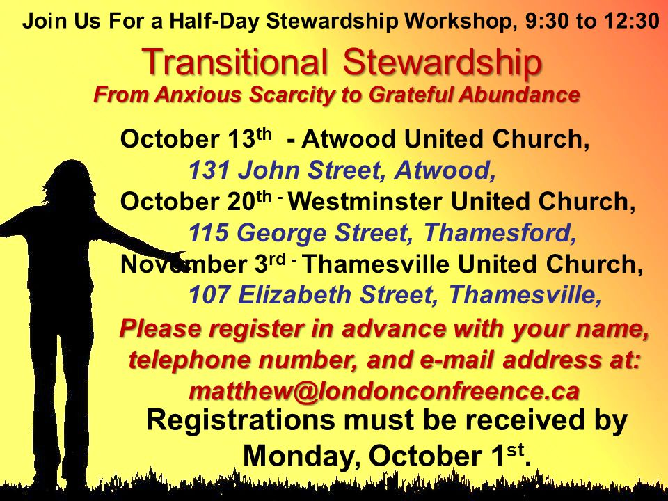 Join Us For a Half-Day Stewardship Workshop, 9:30 to 12:30 Transitional Stewardship From Anxious Scarcity to Grateful Abundance October 13 th - Atwood United Church, 131 John Street, Atwood, October 20 th - Westminster United Church, 115 George Street, Thamesford, November 3 rd - Thamesville United Church, 107 Elizabeth Street, Thamesville, Please register in advance with your name, telephone number, and e-mail address at: matthew@londonconfreence.ca Registrations must be received by Monday, October 1 st.