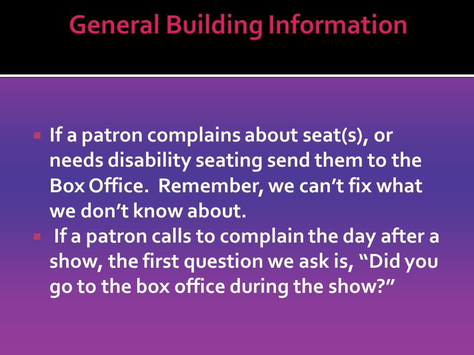 If a patron complains about seat(s), or needs disability seating send them to the Box Office.