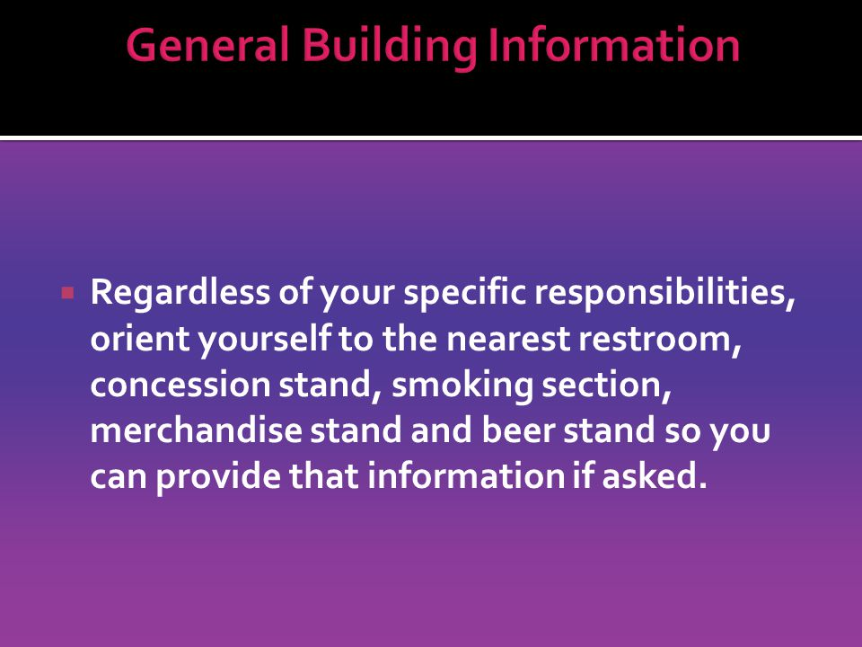 Regardless of your specific responsibilities, orient yourself to the nearest restroom, concession stand, smoking section, merchandise stand and beer stand so you can provide that information if asked.