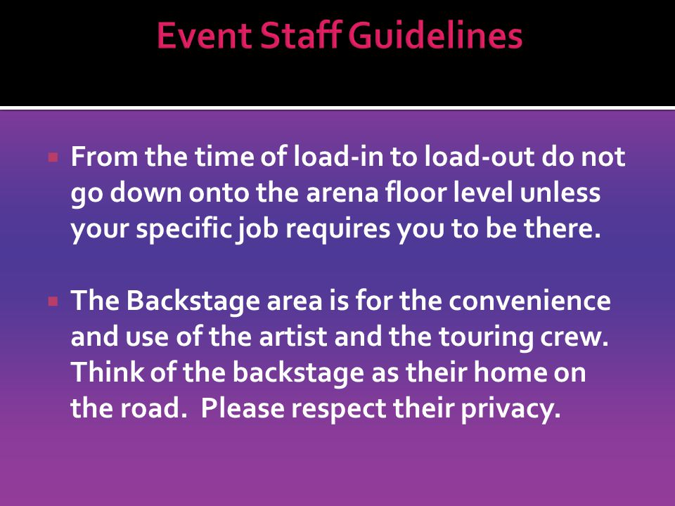 From the time of load-in to load-out do not go down onto the arena floor level unless your specific job requires you to be there.