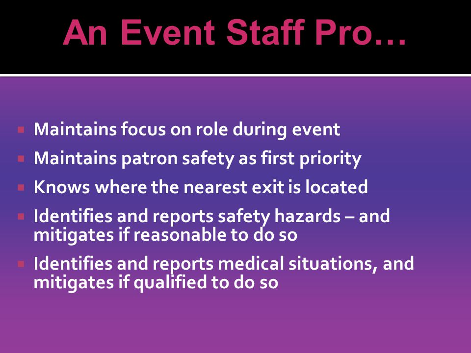 Maintains focus on role during event Maintains patron safety as first priority Knows where the nearest exit is located Identifies and reports safety hazards – and mitigates if reasonable to do so Identifies and reports medical situations, and mitigates if qualified to do so An Event Staff Pro…