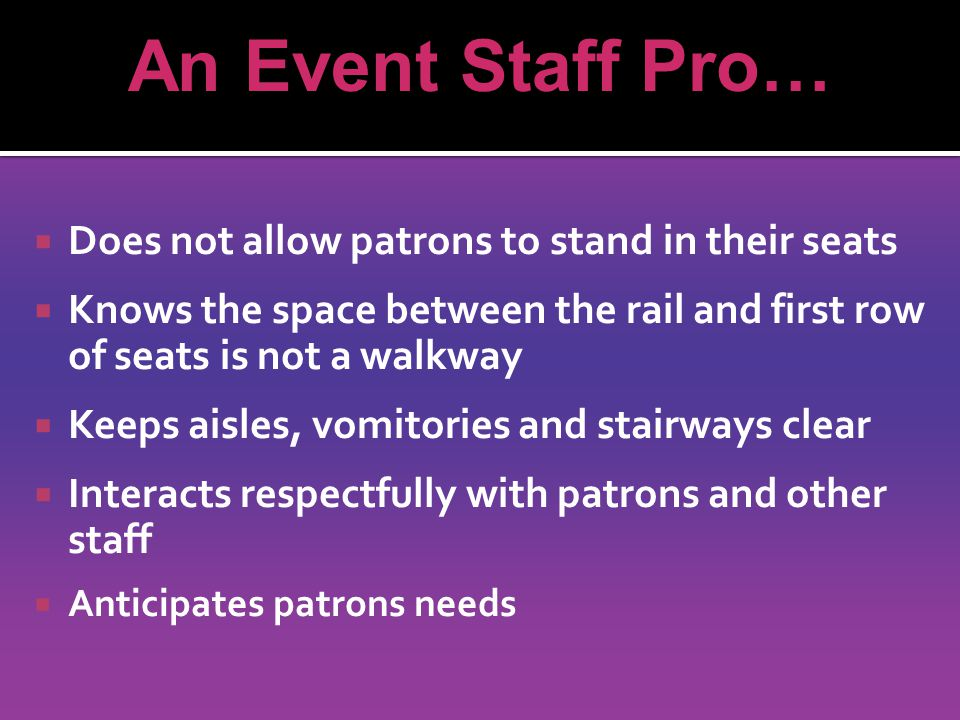 Does not allow patrons to stand in their seats Knows the space between the rail and first row of seats is not a walkway Keeps aisles, vomitories and stairways clear Interacts respectfully with patrons and other staff Anticipates patrons needs An Event Staff Pro…