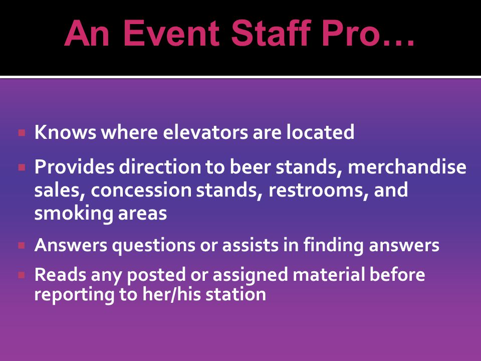 Knows where elevators are located Provides direction to beer stands, merchandise sales, concession stands, restrooms, and smoking areas Answers questions or assists in finding answers Reads any posted or assigned material before reporting to her/his station An Event Staff Pro…