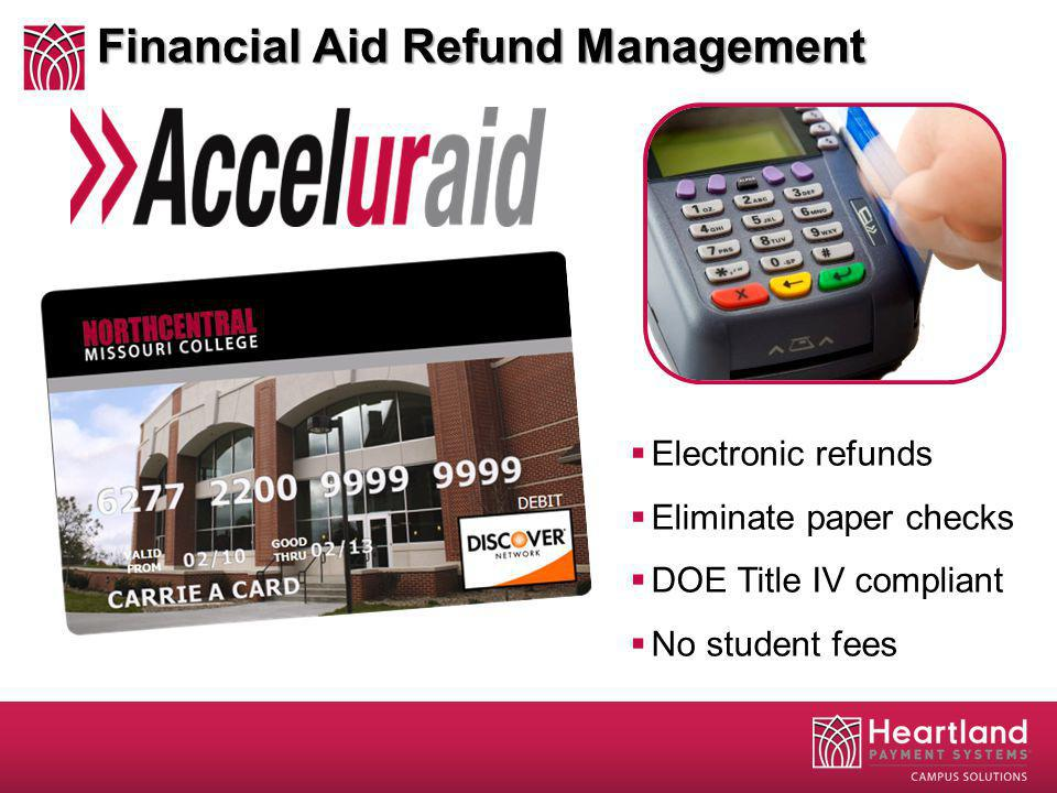 Financial Aid Refund Management Electronic refunds Eliminate paper checks DOE Title IV compliant No student fees