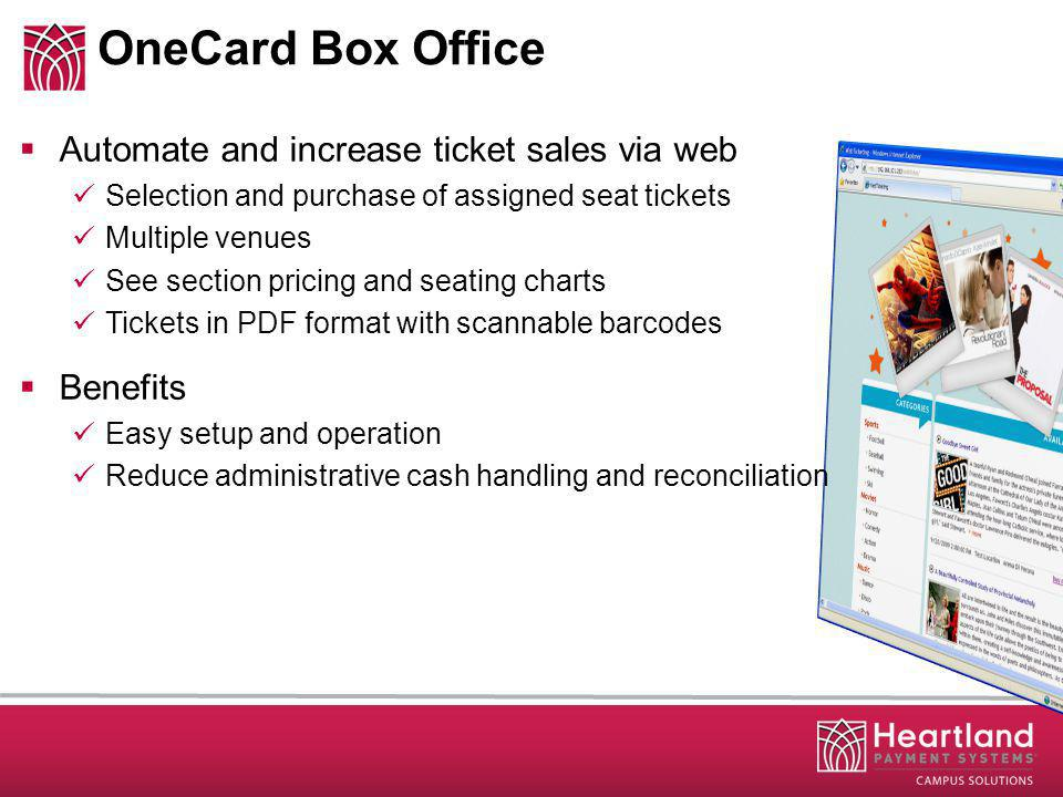 OneCard Box Office Automate and increase ticket sales via web Selection and purchase of assigned seat tickets Multiple venues See section pricing and seating charts Tickets in PDF format with scannable barcodes Benefits Easy setup and operation Reduce administrative cash handling and reconciliation