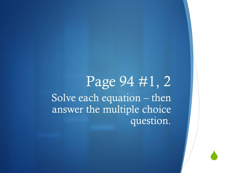 Page 94 #1, 2 Solve each equation – then answer the multiple choice question.
