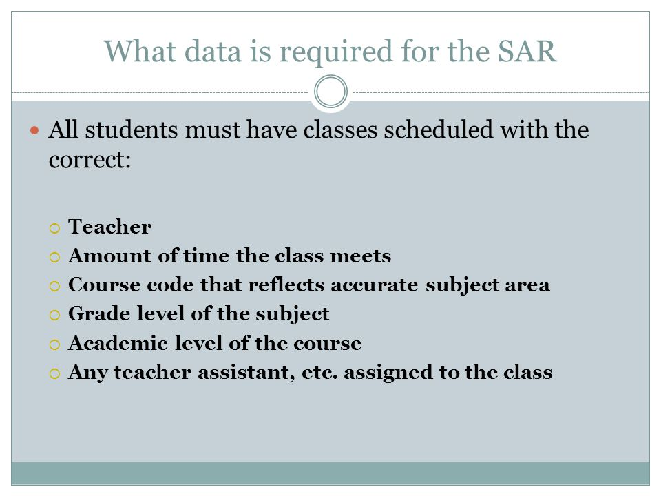 What data is required for the SAR All students must have classes scheduled with the correct: Teacher Amount of time the class meets Course code that r