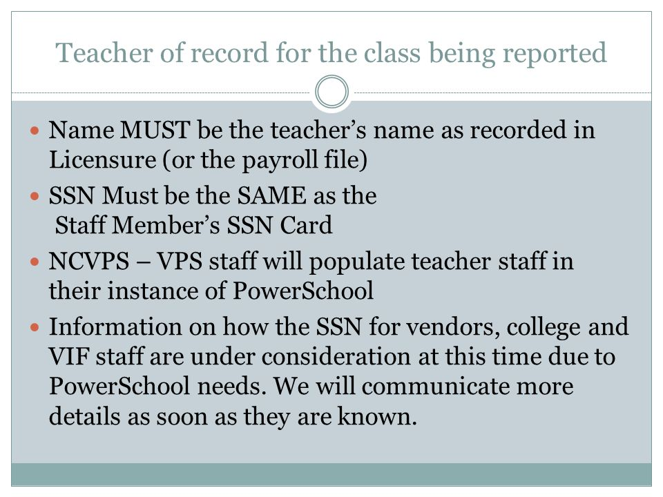 Teacher of record for the class being reported Name MUST be the teachers name as recorded in Licensure (or the payroll file) SSN Must be the SAME as t