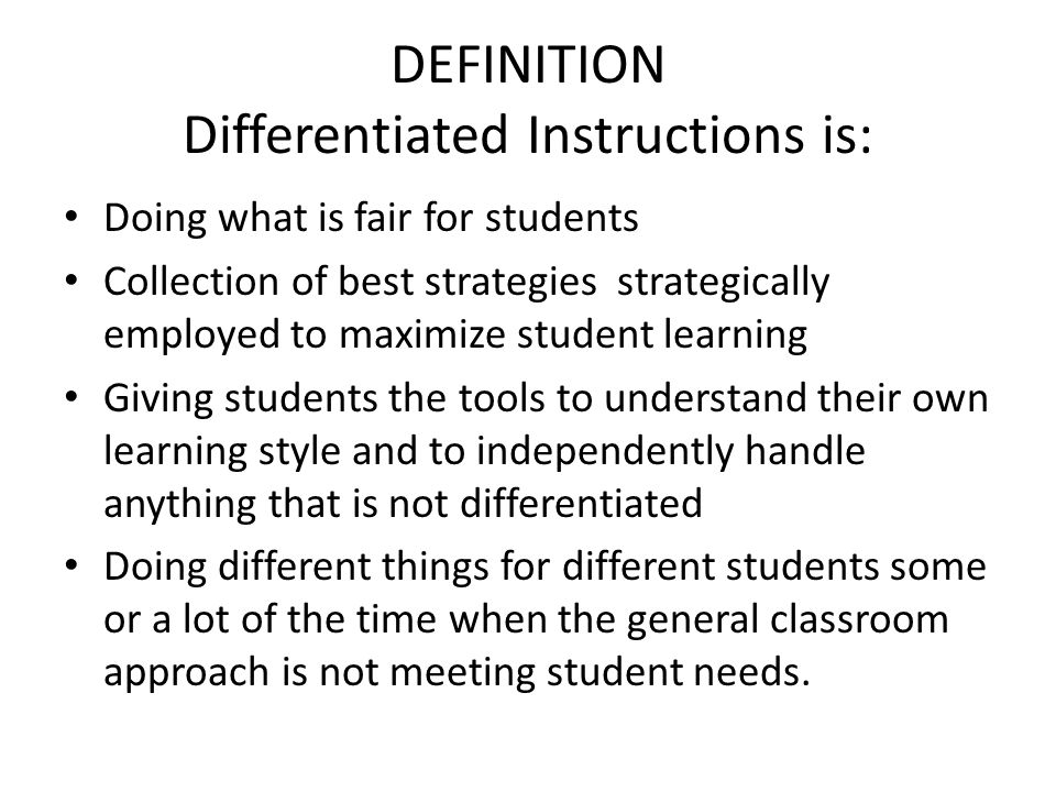 DEFINITION Differentiated Instructions is: Doing what is fair for students Collection of best strategies strategically employed to maximize student learning Giving students the tools to understand their own learning style and to independently handle anything that is not differentiated Doing different things for different students some or a lot of the time when the general classroom approach is not meeting student needs.