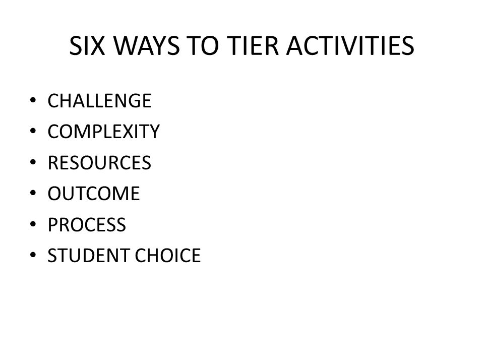 SIX WAYS TO TIER ACTIVITIES CHALLENGE COMPLEXITY RESOURCES OUTCOME PROCESS STUDENT CHOICE