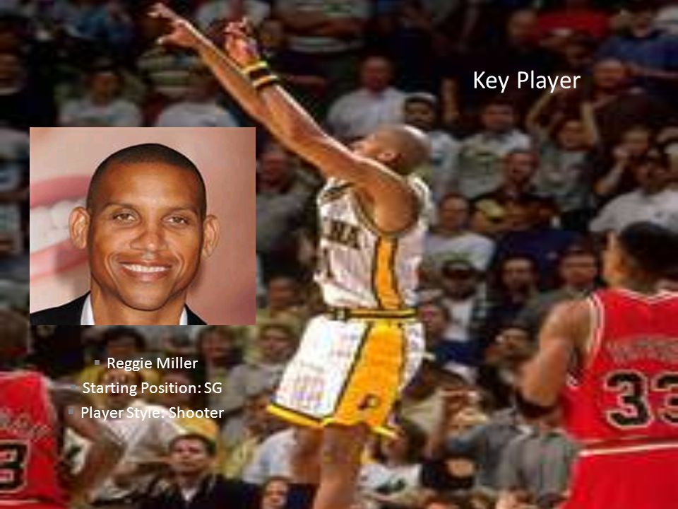 Key Player Reggie Miller Starting Position: SG Player Style: Shooter