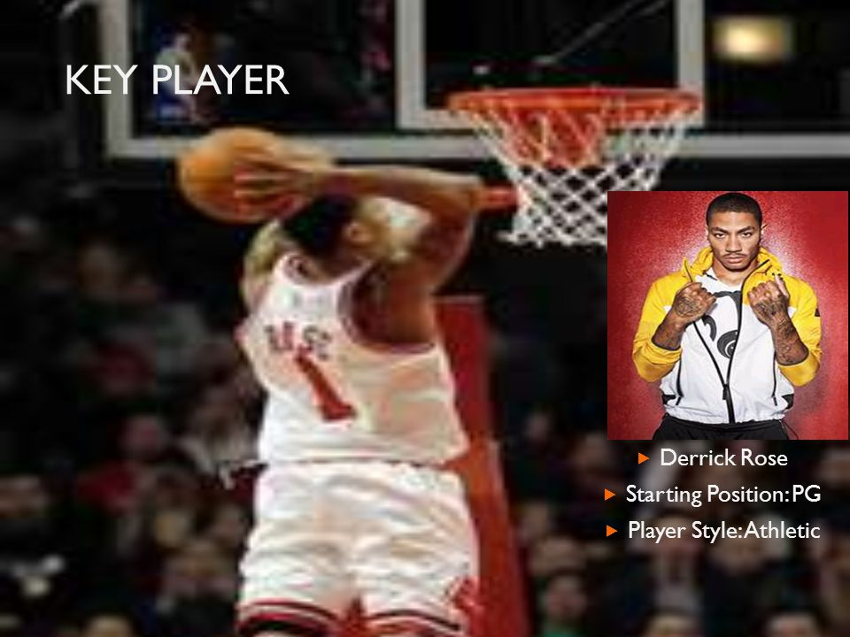KEY PLAYER Derrick Rose Starting Position: PG Player Style: Athletic