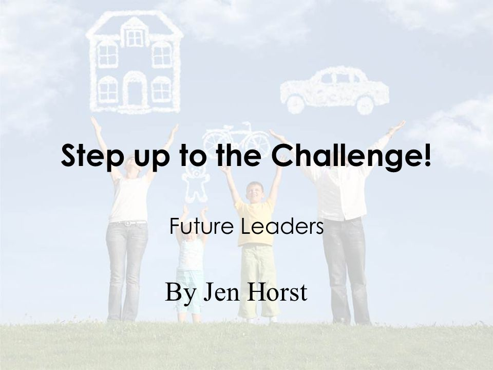 Step up to the Challenge! Future Leaders By Jen Horst