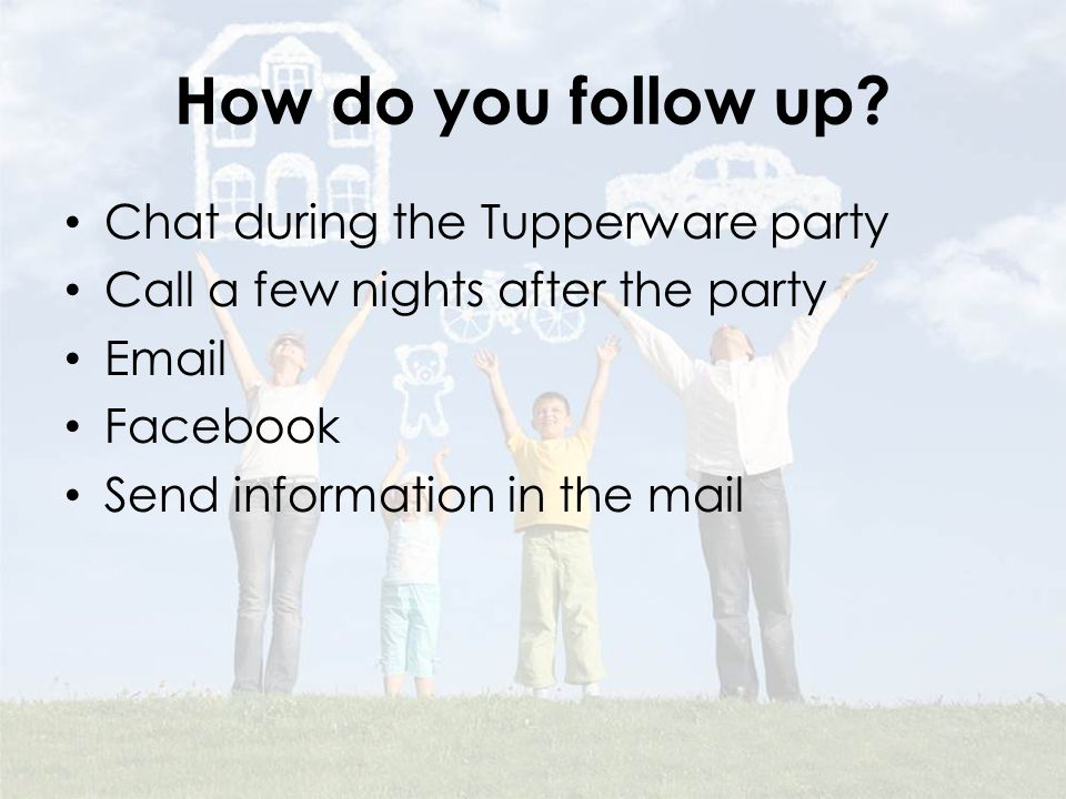 How do you follow up? Chat during the Tupperware party Call a few nights after the party Email Facebook Send information in the mail