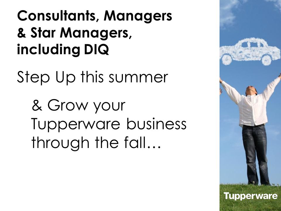 Consultants, Managers & Star Managers, including DIQ & Grow your Tupperware business through the fall… Step Up this summer