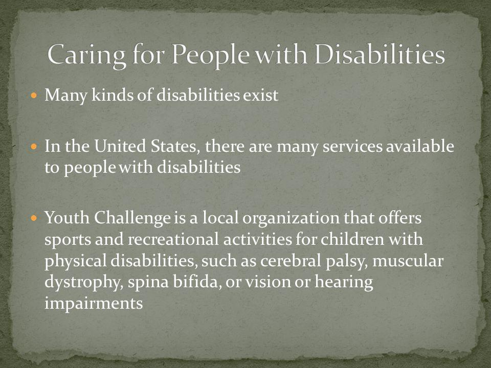 Many kinds of disabilities exist In the United States, there are many services available to people with disabilities Youth Challenge is a local organization that offers sports and recreational activities for children with physical disabilities, such as cerebral palsy, muscular dystrophy, spina bifida, or vision or hearing impairments