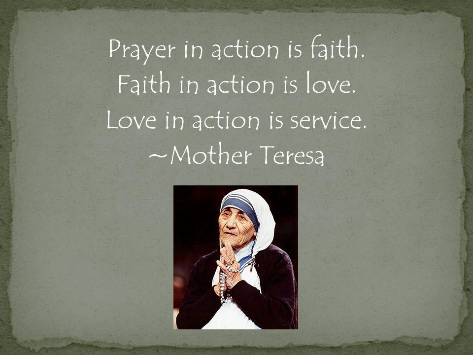 Prayer in action is faith. Faith in action is love. Love in action is service. ~Mother Teresa