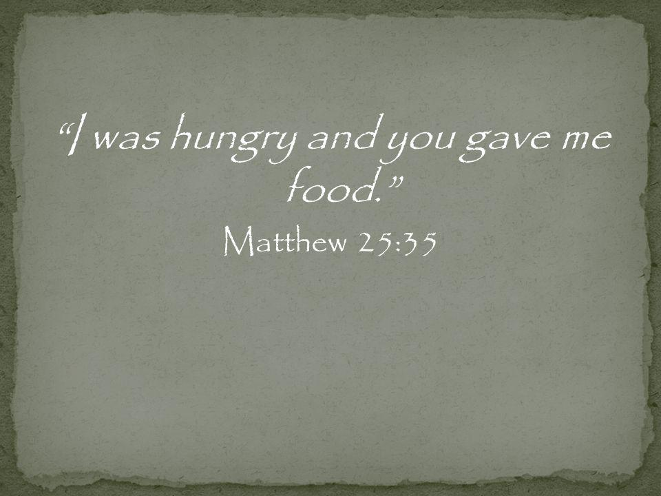 I was hungry and you gave me food. Matthew 25:35