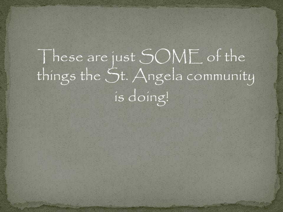 These are just SOME of the things the St. Angela community is doing!