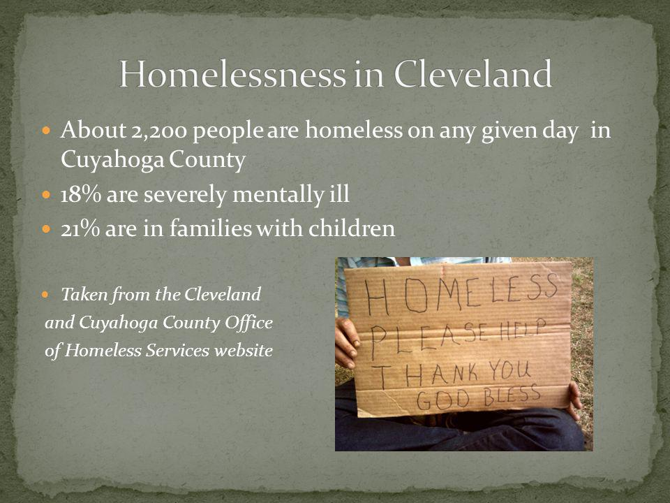 About 2,200 people are homeless on any given day in Cuyahoga County 18% are severely mentally ill 21% are in families with children Taken from the Cleveland and Cuyahoga County Office of Homeless Services website