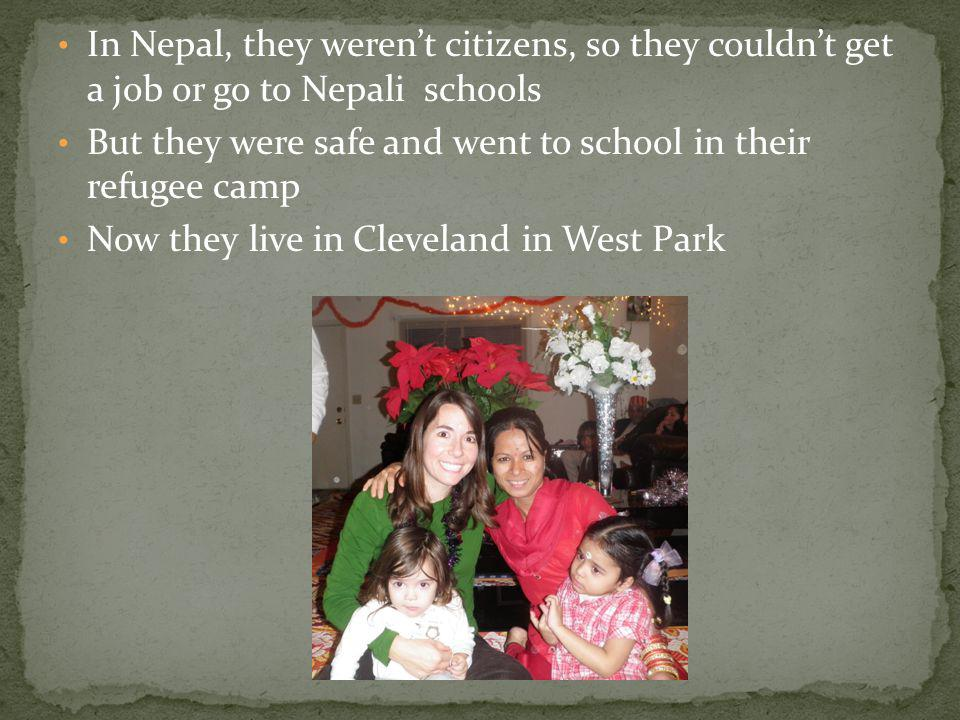 In Nepal, they werent citizens, so they couldnt get a job or go to Nepali schools But they were safe and went to school in their refugee camp Now they live in Cleveland in West Park