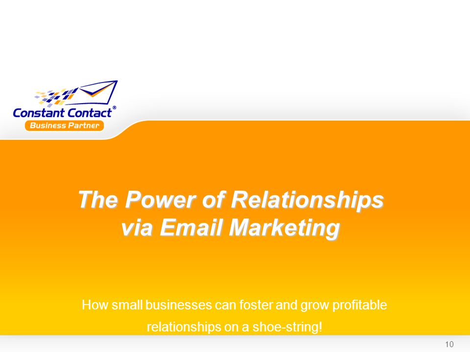 10 The Power of Relationships via Email Marketing How small businesses can foster and grow profitable relationships on a shoe-string!