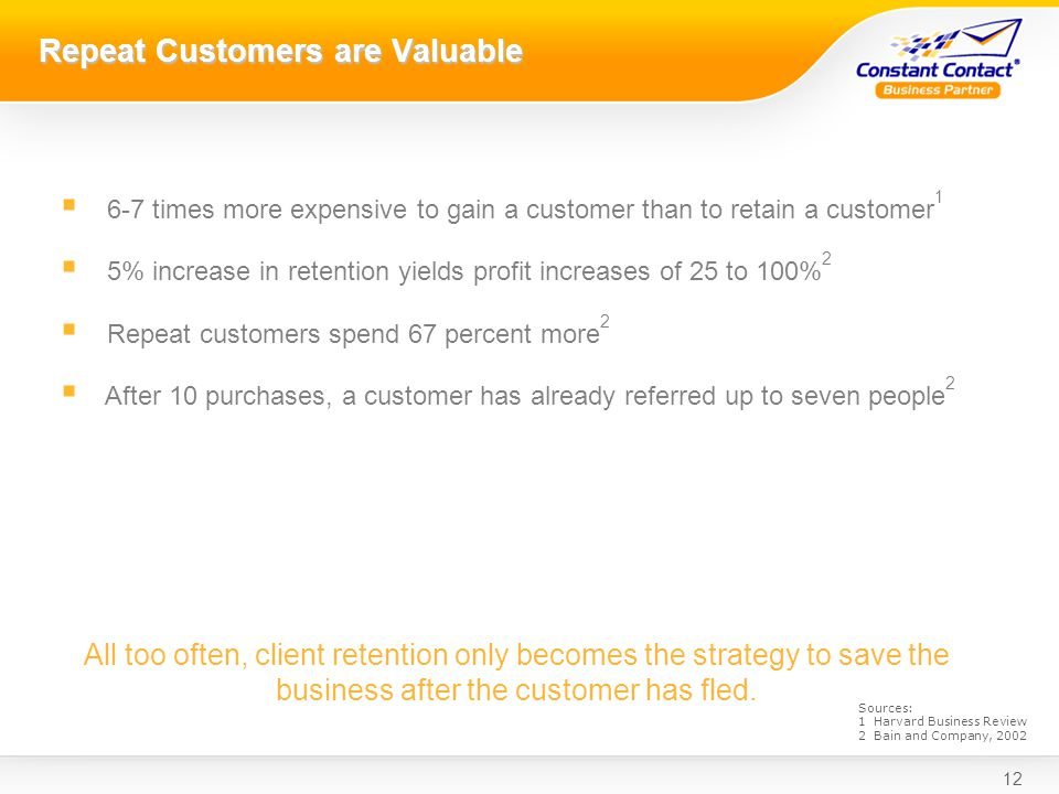 12 Repeat Customers are Valuable 6-7 times more expensive to gain a customer than to retain a customer 1 5% increase in retention yields profit increases of 25 to 100% 2 Repeat customers spend 67 percent more 2 After 10 purchases, a customer has already referred up to seven people 2 All too often, client retention only becomes the strategy to save the business after the customer has fled.